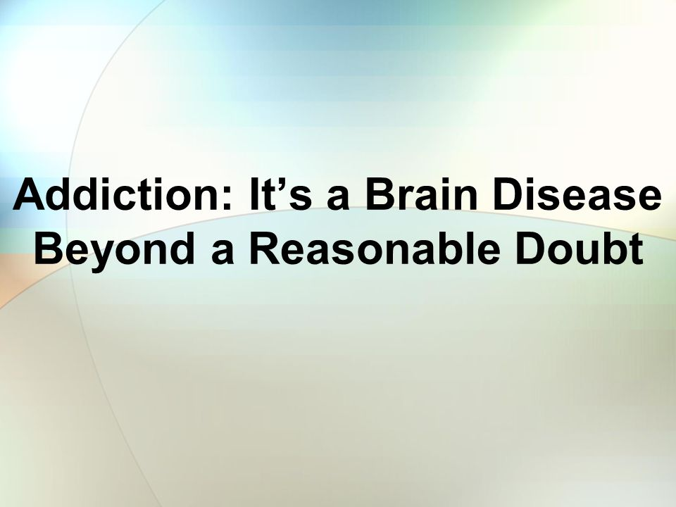 Addiction: Its a Brain Disease Beyond a Reasonable Doubt