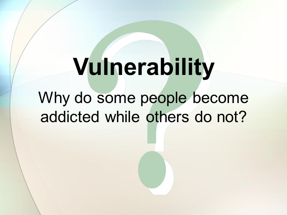 Why do some people become addicted while others do not? Vulnerability