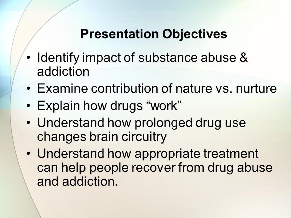 Presentation Objectives Identify impact of substance abuse & addiction Examine contribution of nature vs.