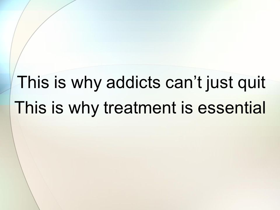 This is why treatment is essential This is why addicts cant just quit