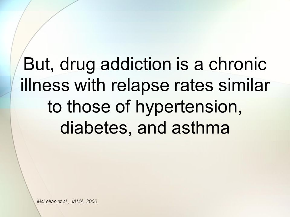 But, drug addiction is a chronic illness with relapse rates similar to those of hypertension, diabetes, and asthma McLellan et al., JAMA, 2000.