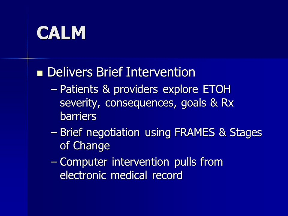 CALM Delivers Brief Intervention Delivers Brief Intervention –Patients & providers explore ETOH severity, consequences, goals & Rx barriers –Brief neg