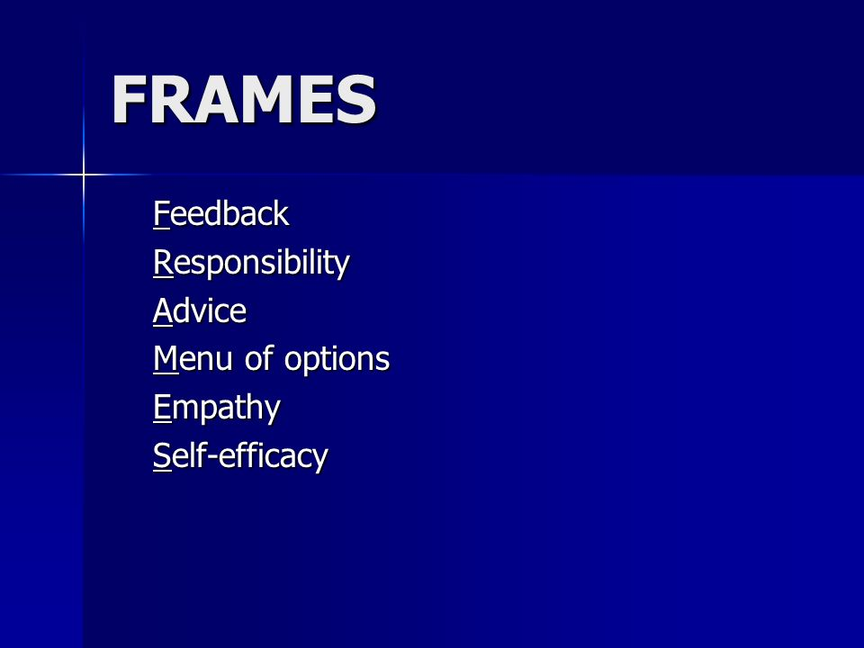 FRAMES Feedback Responsibility Advice Menu of options Empathy Self-efficacy Self-efficacy
