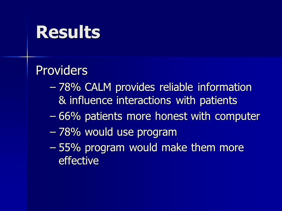 Results Providers –78% CALM provides reliable information & influence interactions with patients –66% patients more honest with computer –78% would us