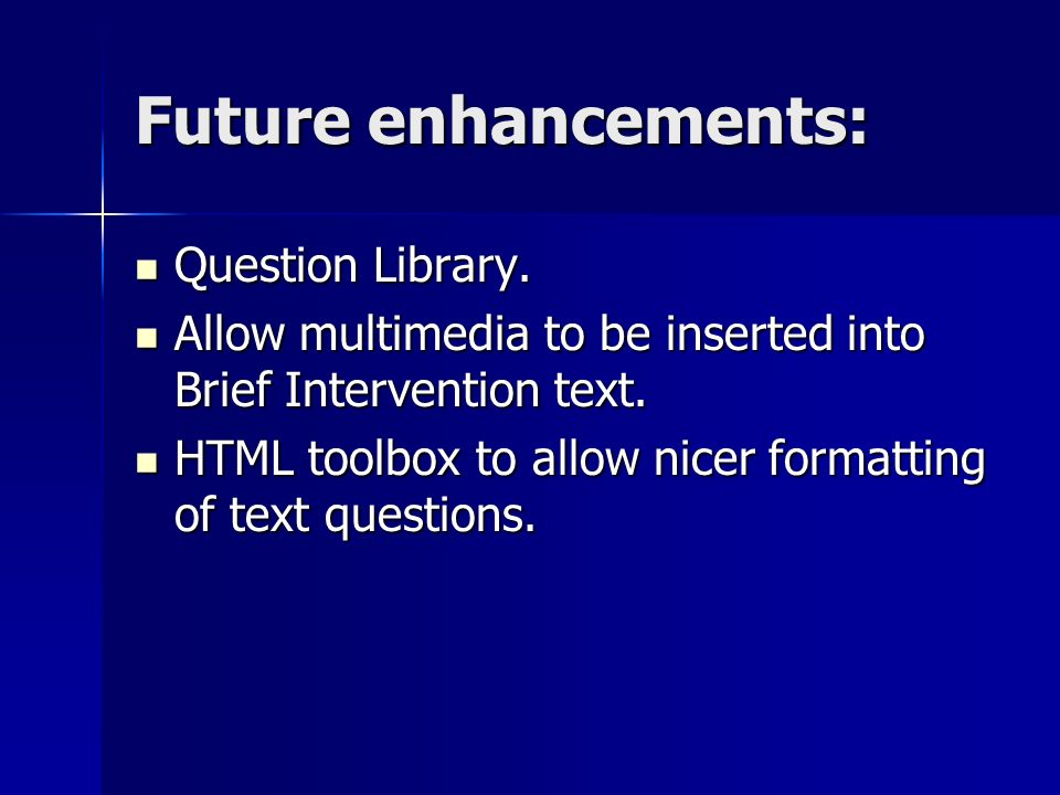 Future enhancements: Question Library. Question Library. Allow multimedia to be inserted into Brief Intervention text. Allow multimedia to be inserted
