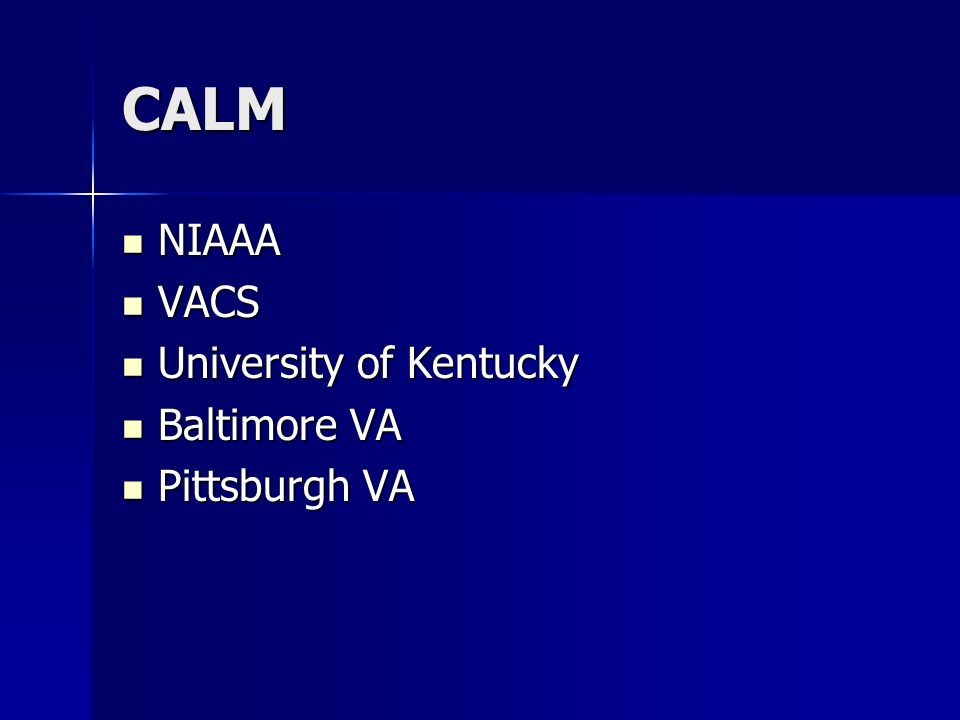 CALM NIAAA NIAAA VACS VACS University of Kentucky University of Kentucky Baltimore VA Baltimore VA Pittsburgh VA Pittsburgh VA