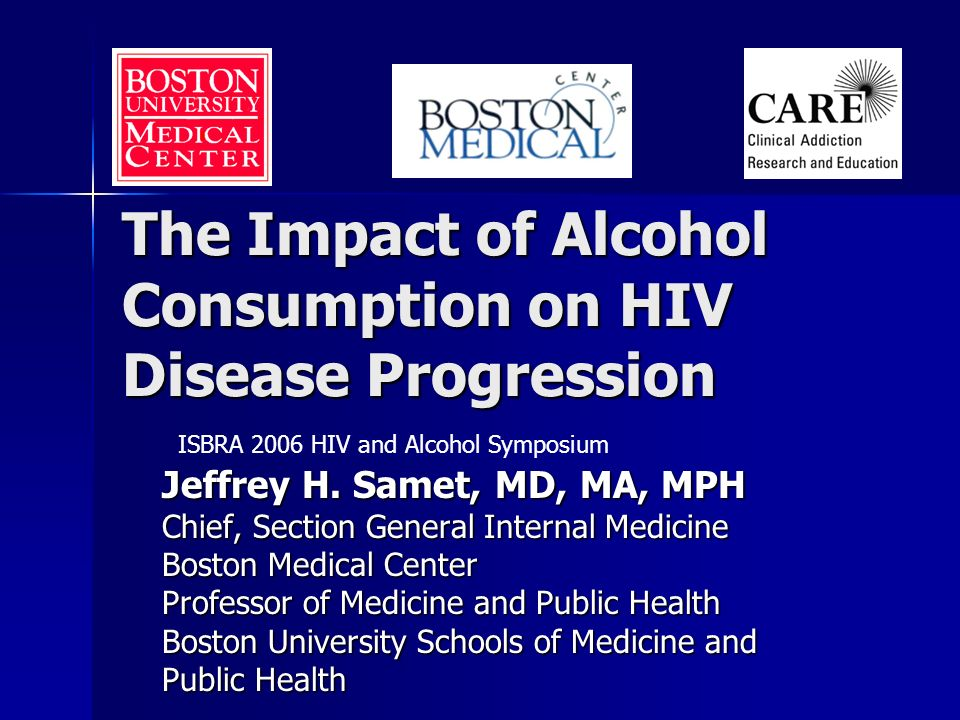 The Impact of Alcohol Consumption on HIV Disease Progression Jeffrey H. Samet, MD, MA, MPH Chief, Section General Internal Medicine Boston Medical Cen