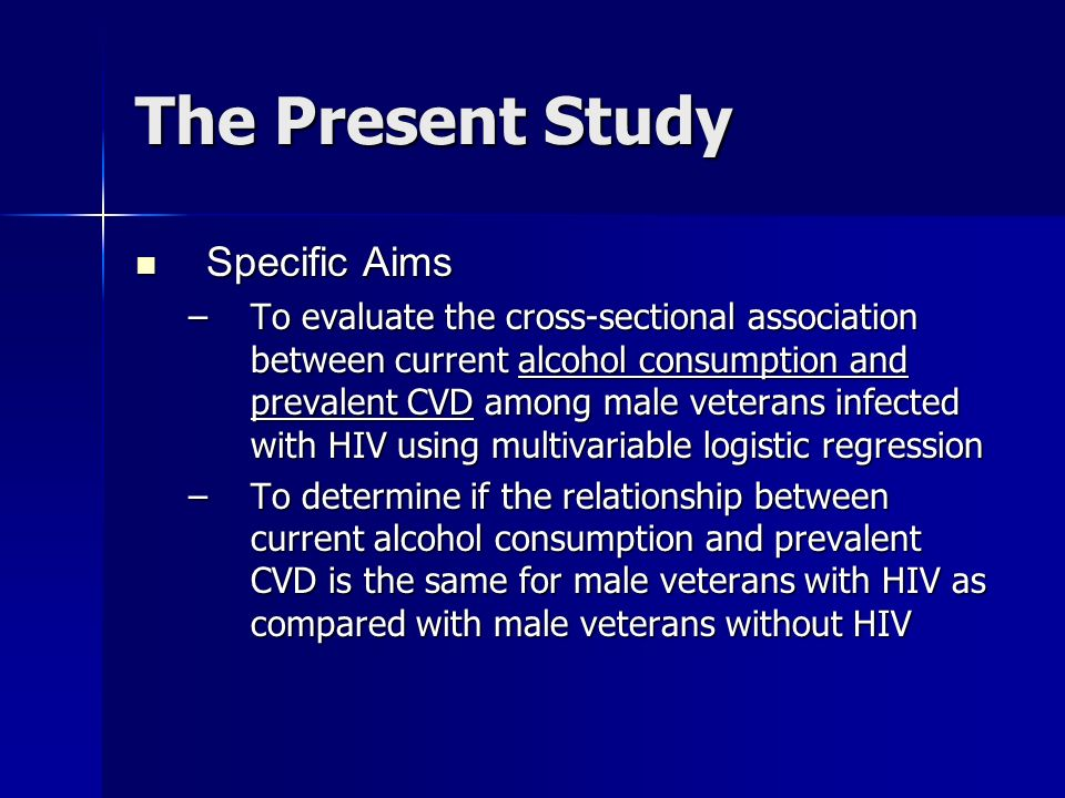 The Present Study Specific Aims Specific Aims –To evaluate the cross-sectional association between current alcohol consumption and prevalent CVD among
