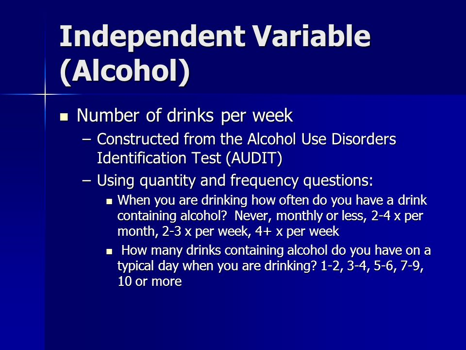Independent Variable (Alcohol) Number of drinks per week Number of drinks per week –Constructed from the Alcohol Use Disorders Identification Test (AU