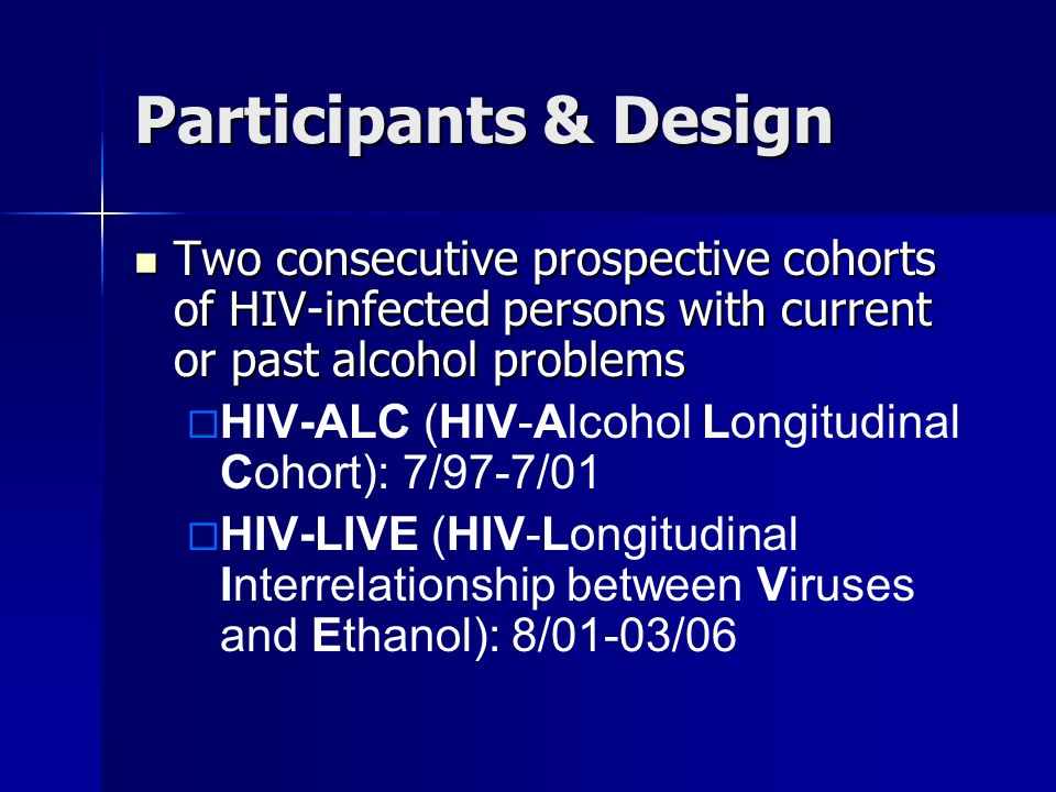 Participants & Design Two consecutive prospective cohorts of HIV-infected persons with current or past alcohol problems Two consecutive prospective co