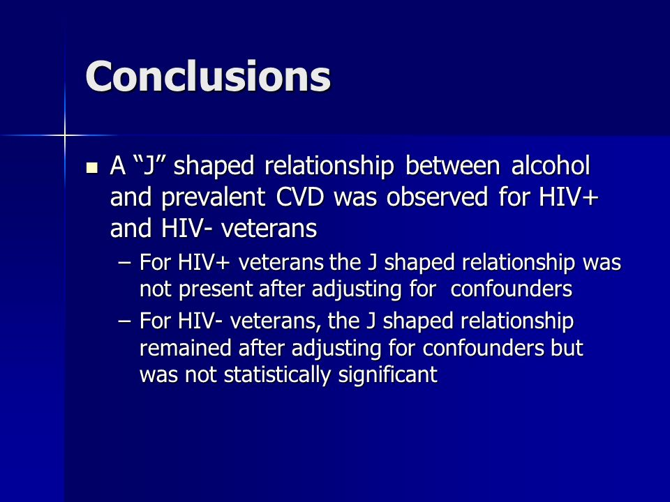 Conclusions A J shaped relationship between alcohol and prevalent CVD was observed for HIV+ and HIV- veterans A J shaped relationship between alcohol