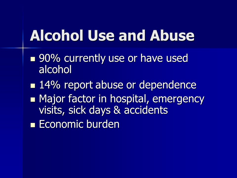Alcohol Use and Abuse 90% currently use or have used alcohol 90% currently use or have used alcohol 14% report abuse or dependence 14% report abuse or