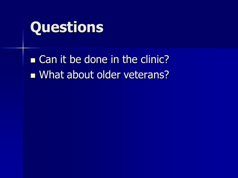 Questions Can it be done in the clinic? Can it be done in the clinic? What about older veterans? What about older veterans?