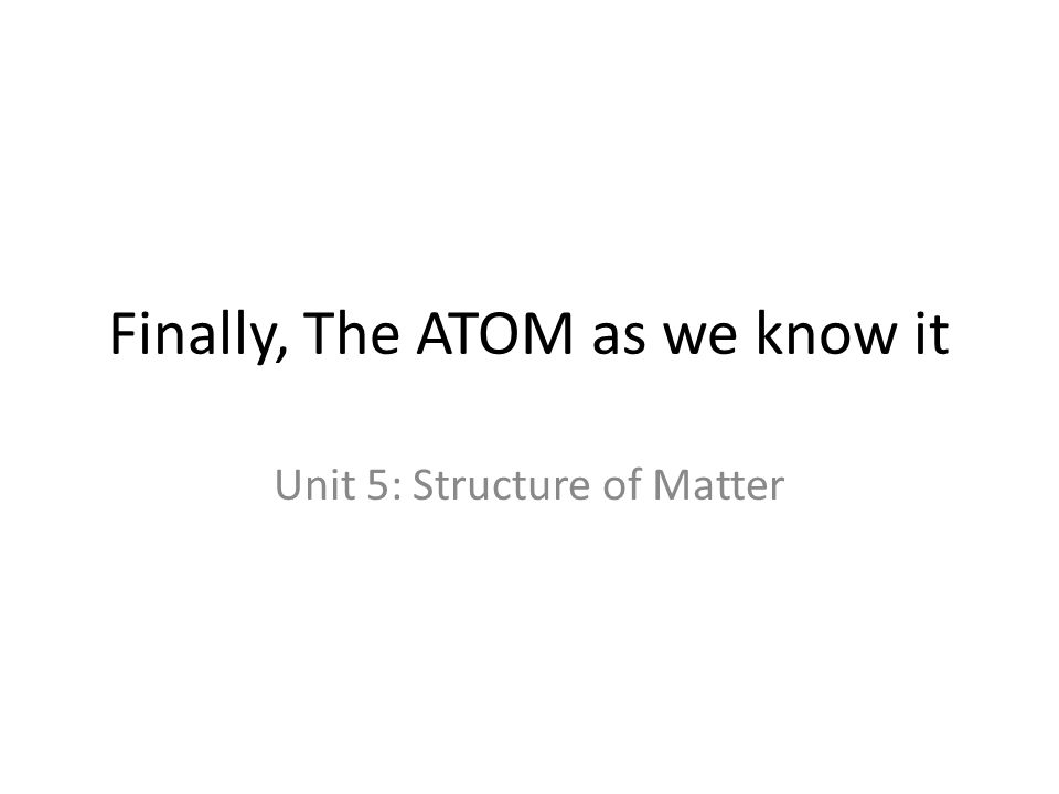 Finally, The ATOM as we know it Unit 5: Structure of Matter