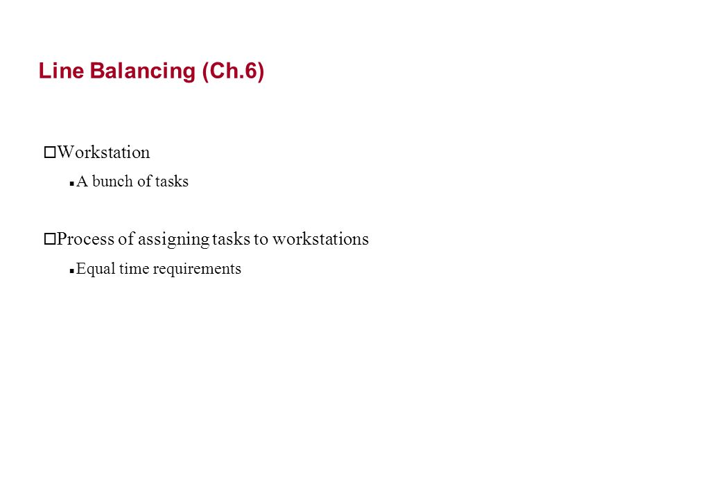 Line Balancing (Ch.6) o Workstation A bunch of tasks o Process of assigning tasks to workstations Equal time requirements