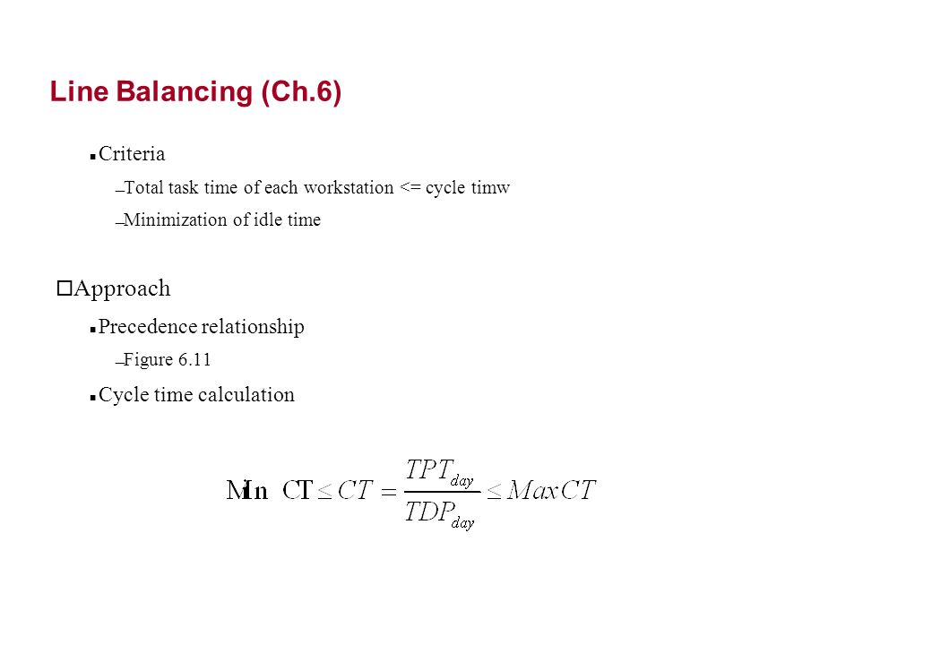 Line Balancing (Ch.6) Criteria Total task time of each workstation <= cycle timw Minimization of idle time o Approach Precedence relationship Figure 6.11 Cycle time calculation