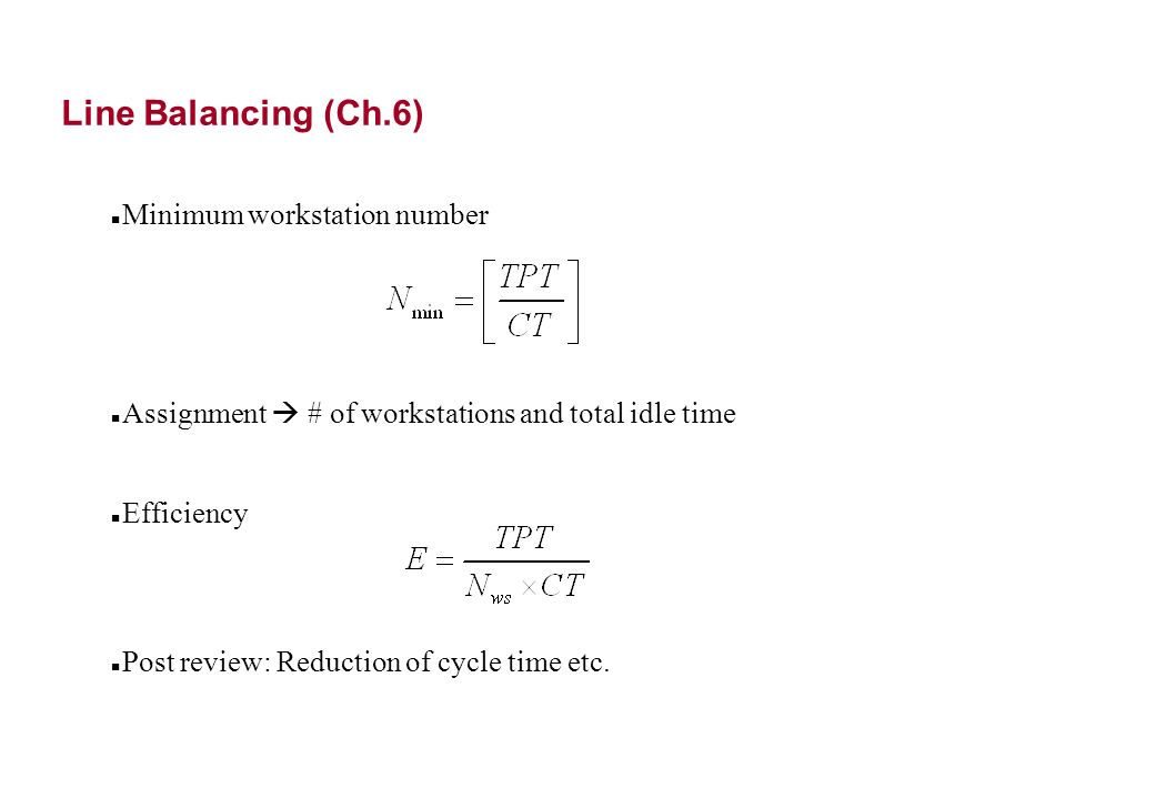 Line Balancing (Ch.6) Minimum workstation number Assignment # of workstations and total idle time Efficiency Post review: Reduction of cycle time etc.