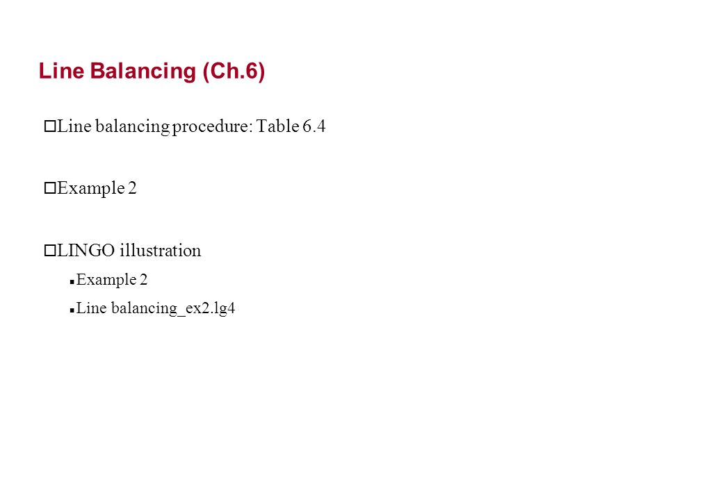 Line Balancing (Ch.6) o Line balancing procedure: Table 6.4 o Example 2 o LINGO illustration Example 2 Line balancing_ex2.lg4