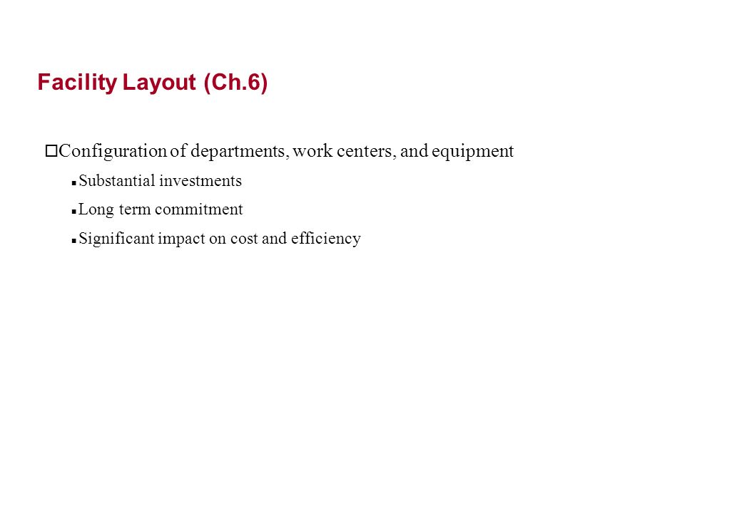 Facility Layout (Ch.6) o Configuration of departments, work centers, and equipment Substantial investments Long term commitment Significant impact on cost and efficiency