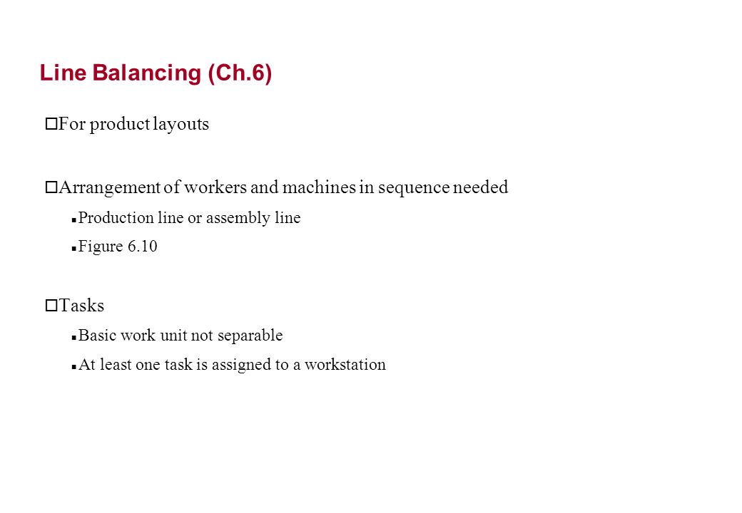 Line Balancing (Ch.6) o For product layouts o Arrangement of workers and machines in sequence needed Production line or assembly line Figure 6.10 o Tasks Basic work unit not separable At least one task is assigned to a workstation