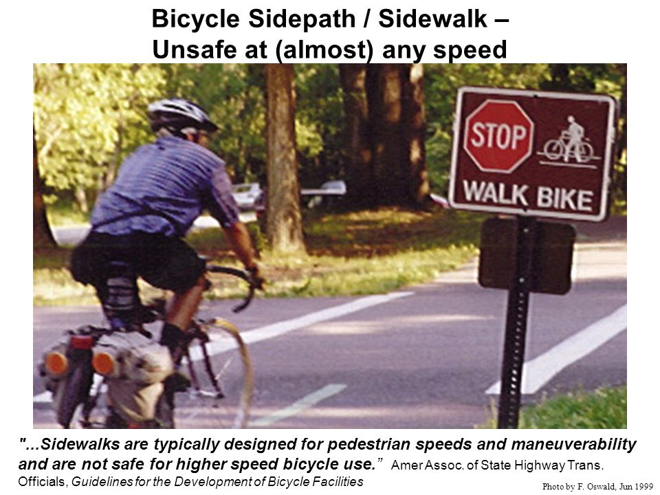 ...Sidewalks are typically designed for pedestrian speeds and maneuverability and are not safe for higher speed bicycle use.