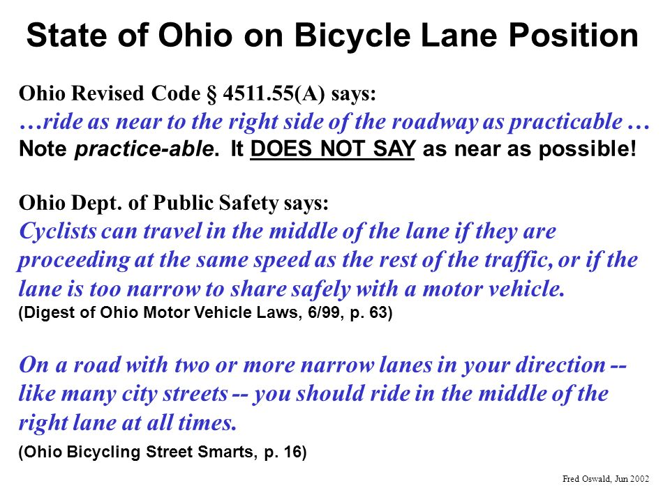State of Ohio on Bicycle Lane Position Ohio Revised Code § 4511.55(A) says: …ride as near to the right side of the roadway as practicable … Note pract