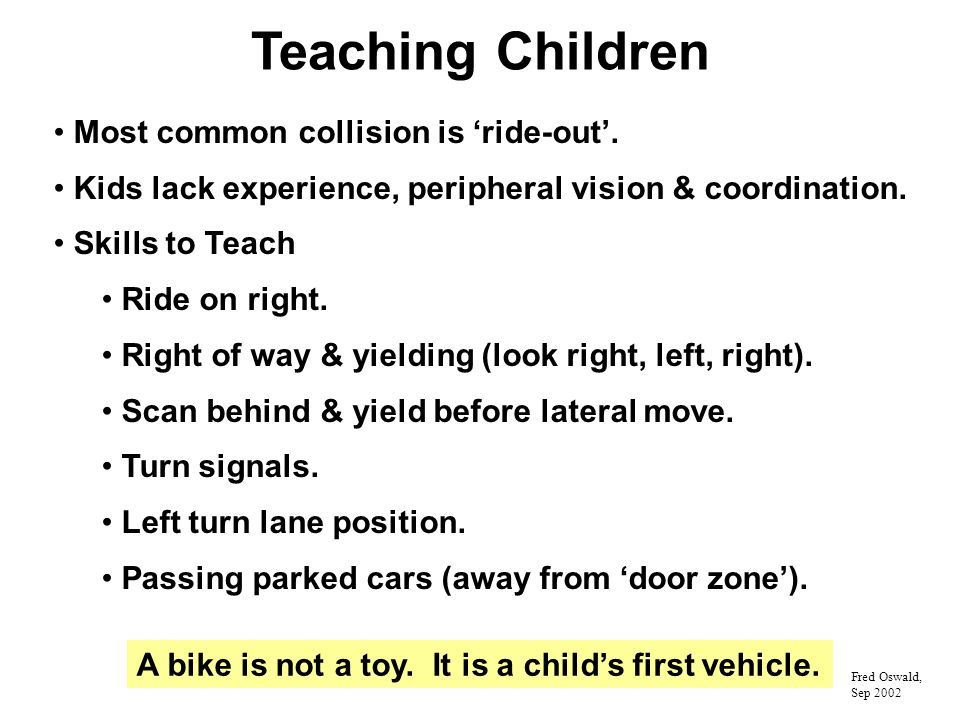 Teaching Children Most common collision is ride-out. Kids lack experience, peripheral vision & coordination. Skills to Teach Ride on right. Right of w