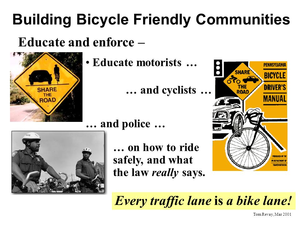 Building Bicycle Friendly Communities Educate and enforce – Educate motorists … … and cyclists … … and police … … on how to ride safely, and what the