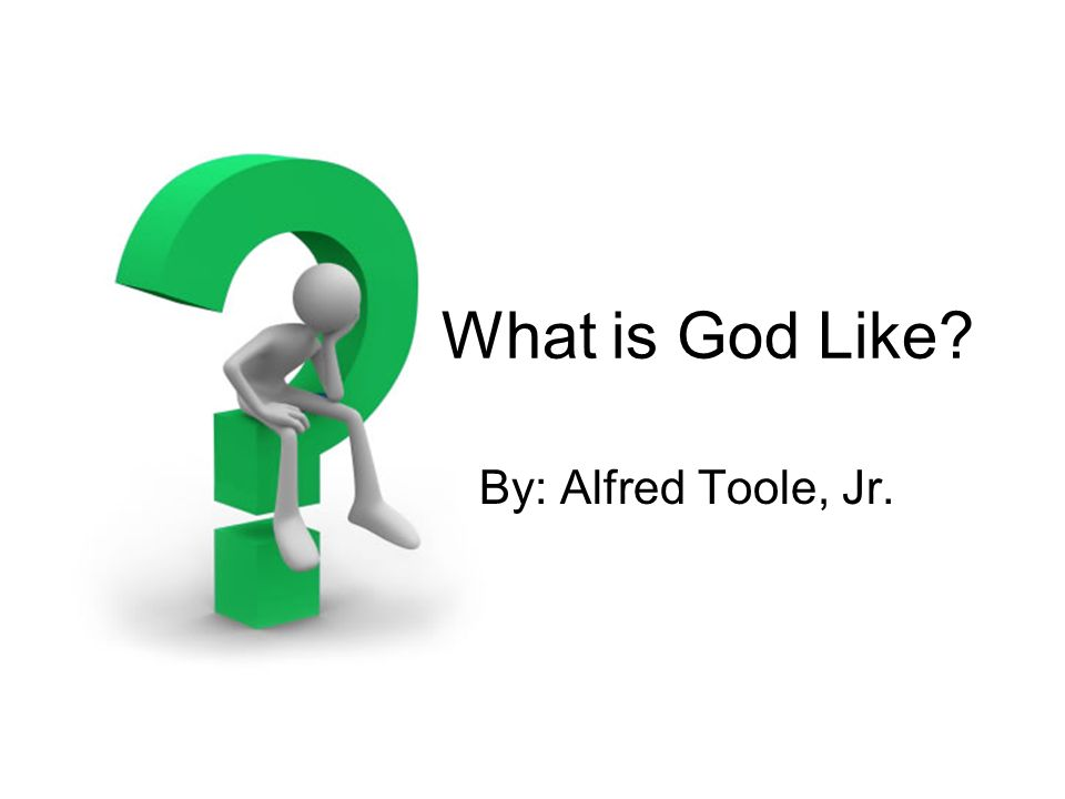 What is God Like By: Alfred Toole, Jr.
