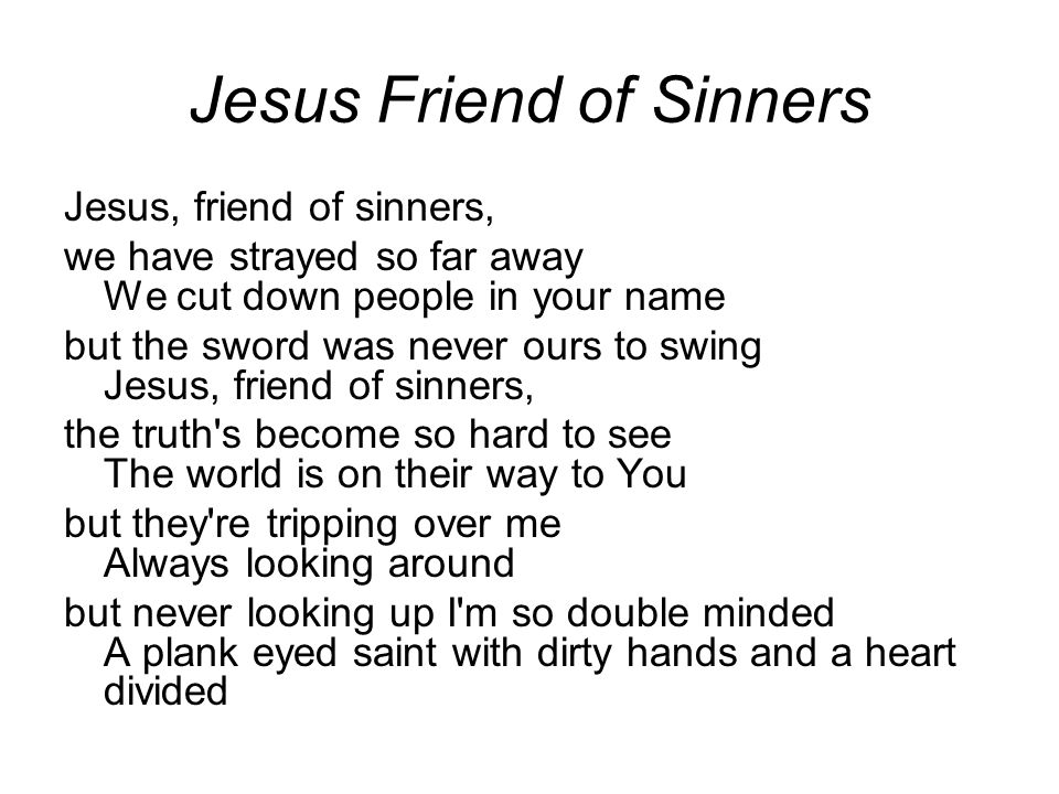 Jesus Friend of Sinners Jesus, friend of sinners, we have strayed so far away We cut down people in your name but the sword was never ours to swing Jesus, friend of sinners, the truth s become so hard to see The world is on their way to You but they re tripping over me Always looking around but never looking up I m so double minded A plank eyed saint with dirty hands and a heart divided