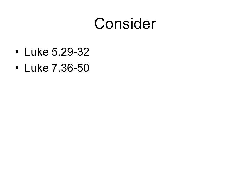 Consider Luke 5.29-32 Luke 7.36-50