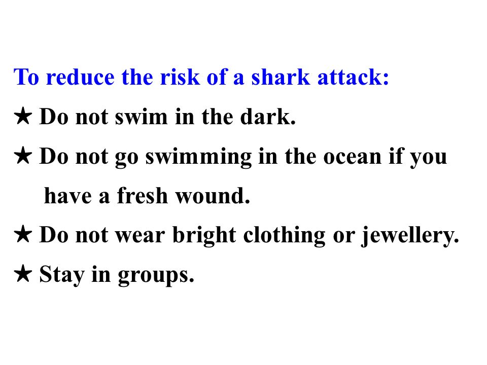 To reduce the risk of a shark attack: Do not swim in the dark. Do not go swimming in the ocean if you have a fresh wound. Do not wear bright clothing