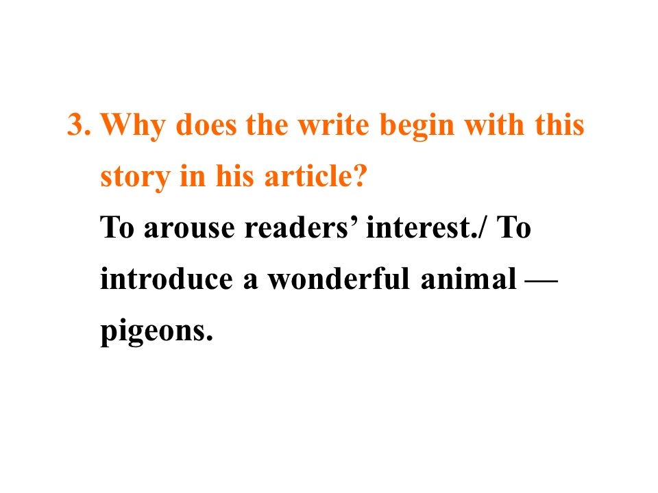 3. Why does the write begin with this story in his article? To arouse readers interest./ To introduce a wonderful animal pigeons.