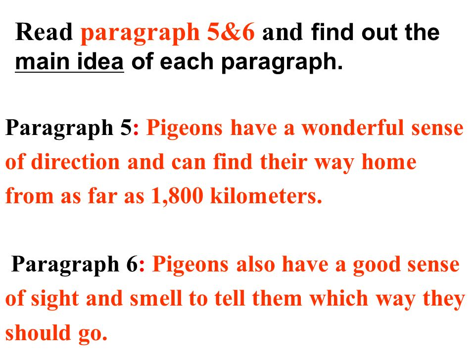 Read paragraph 5&6 and find out the main idea of each paragraph. Paragraph 5: Pigeons have a wonderful sense of direction and can find their way home