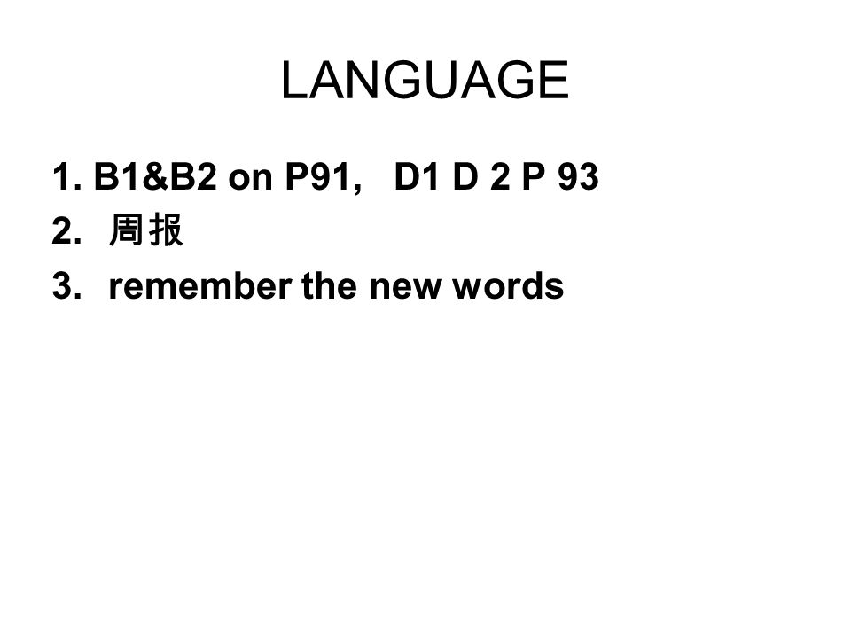 LANGUAGE 1. B1&B2 on P91, D1 D 2 P 93 2. 3.remember the new words
