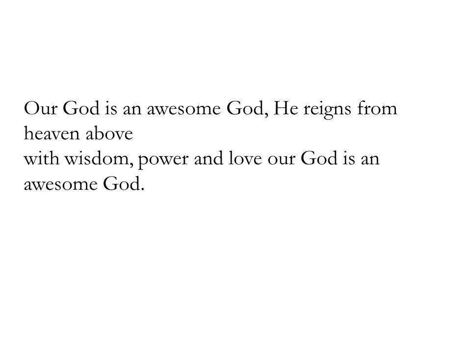 Our God is an awesome God, He reigns from heaven above with wisdom, power and love our God is an awesome God.