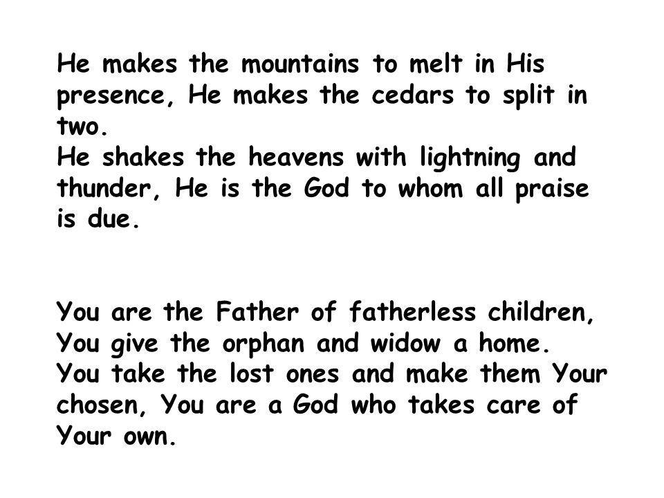 He makes the mountains to melt in His presence, He makes the cedars to split in two.