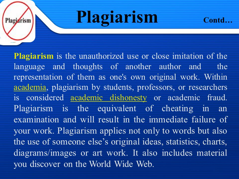 1/13/2014 Plagiarism Contd… Plagiarism is the unauthorized use or close imitation of the language and thoughts of another author and the representation of them as one s own original work.