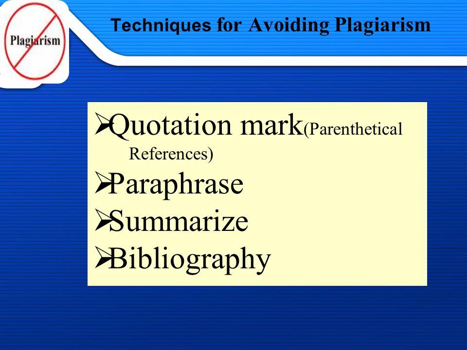 1/13/2014 Techniques for Avoiding Plagiarism Quotation mark (Parenthetical References) Paraphrase Summarize Bibliography