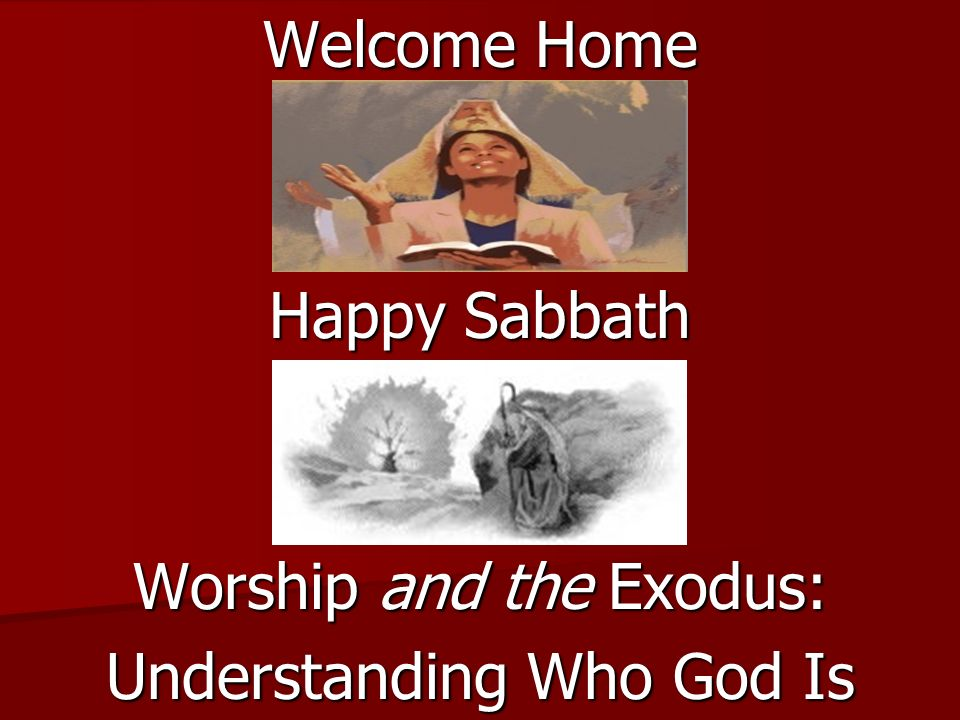 Welcome Home Happy Sabbath Worship and the Exodus: Understanding Who God Is