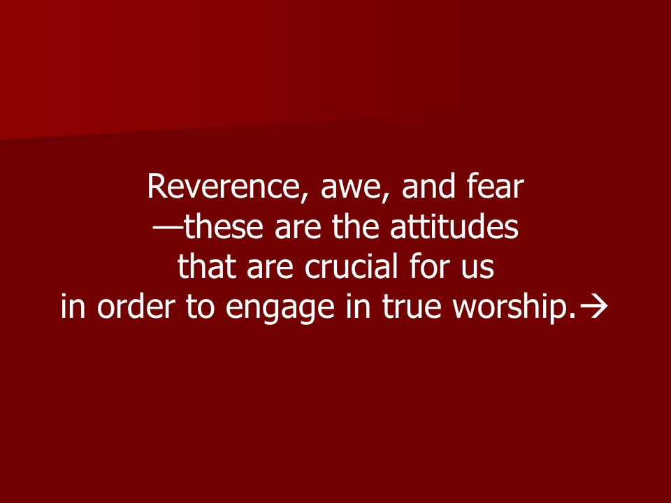 Reverence, awe, and fear these are the attitudes that are crucial for us in order to engage in true worship.