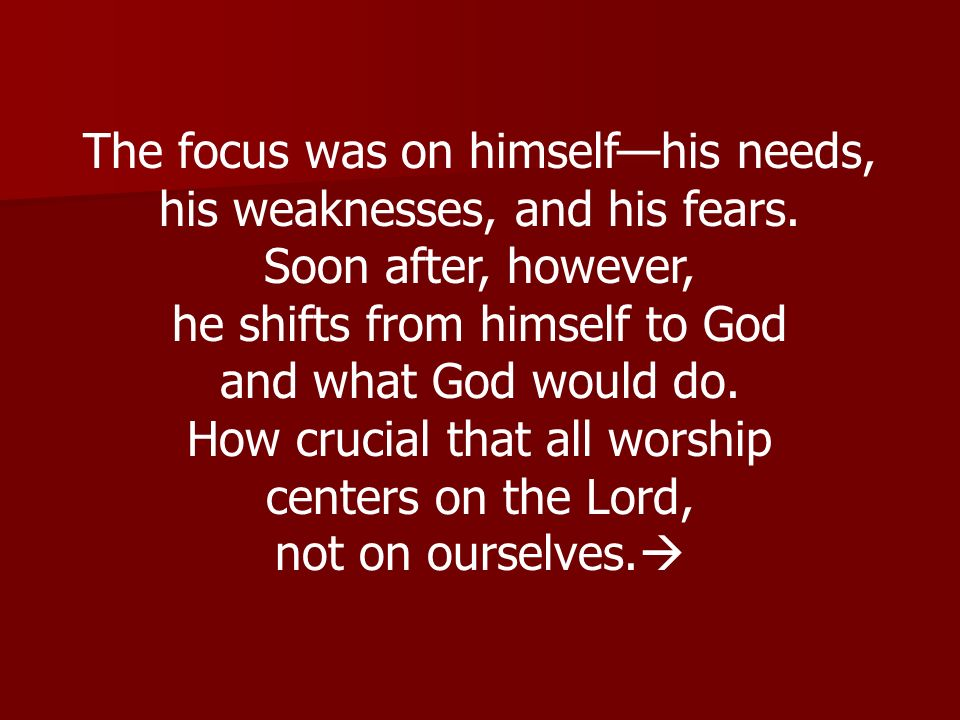 The focus was on himselfhis needs, his weaknesses, and his fears. Soon after, however, he shifts from himself to God and what God would do. How crucia