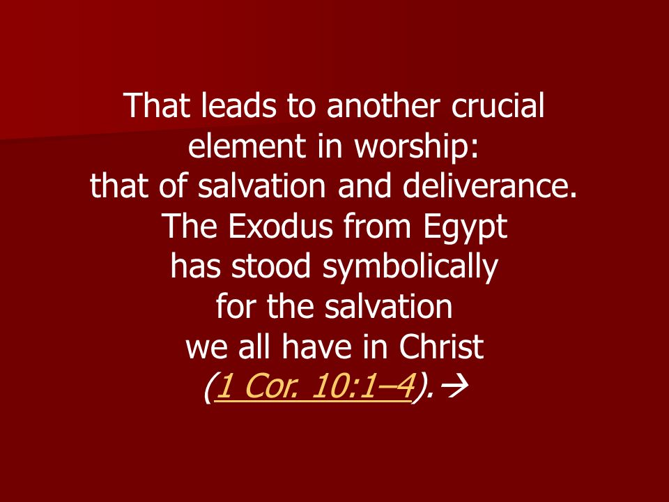 That leads to another crucial element in worship: that of salvation and deliverance. The Exodus from Egypt has stood symbolically for the salvation we