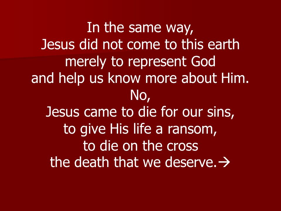 In the same way, Jesus did not come to this earth merely to represent God and help us know more about Him. No, Jesus came to die for our sins, to give
