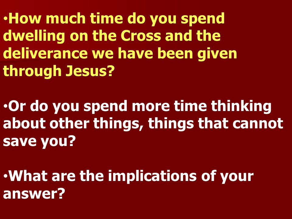 How much time do you spend dwelling on the Cross and the deliverance we have been given through Jesus? Or do you spend more time thinking about other