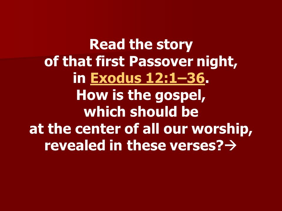 Read the story of that first Passover night, in Exodus 12:1–36.Exodus 12:1–36 How is the gospel, which should be at the center of all our worship, rev