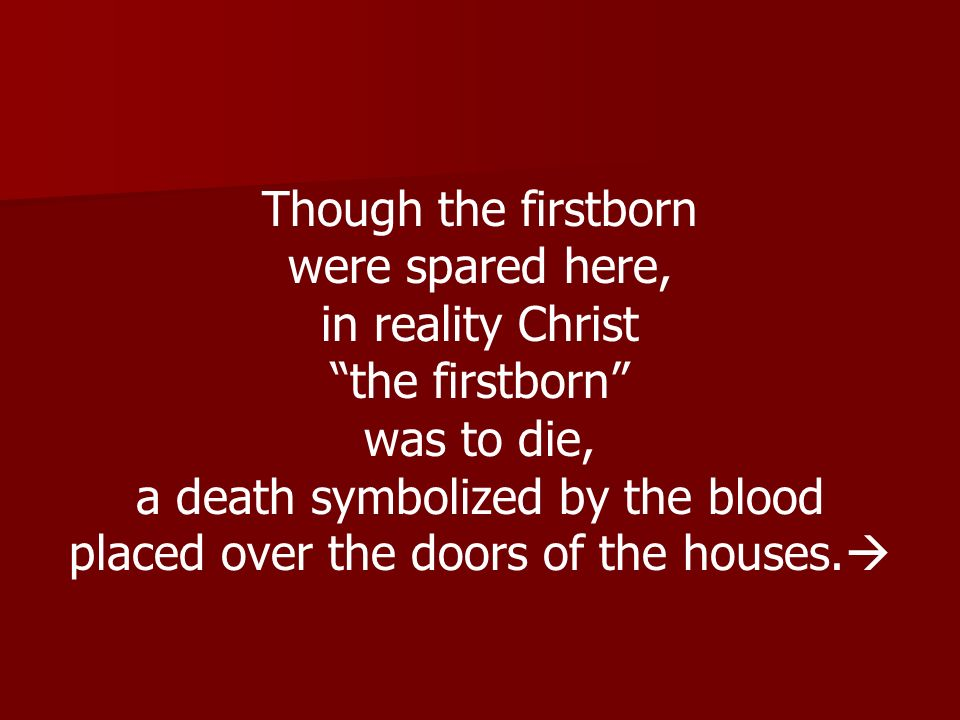 Though the firstborn were spared here, in reality Christ the firstborn was to die, a death symbolized by the blood placed over the doors of the houses