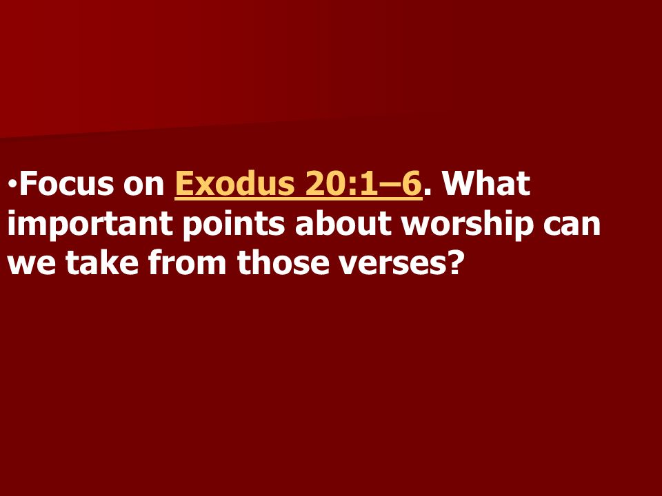 Focus on Exodus 20:1–6. What important points about worship can we take from those verses?Exodus 20:1–6