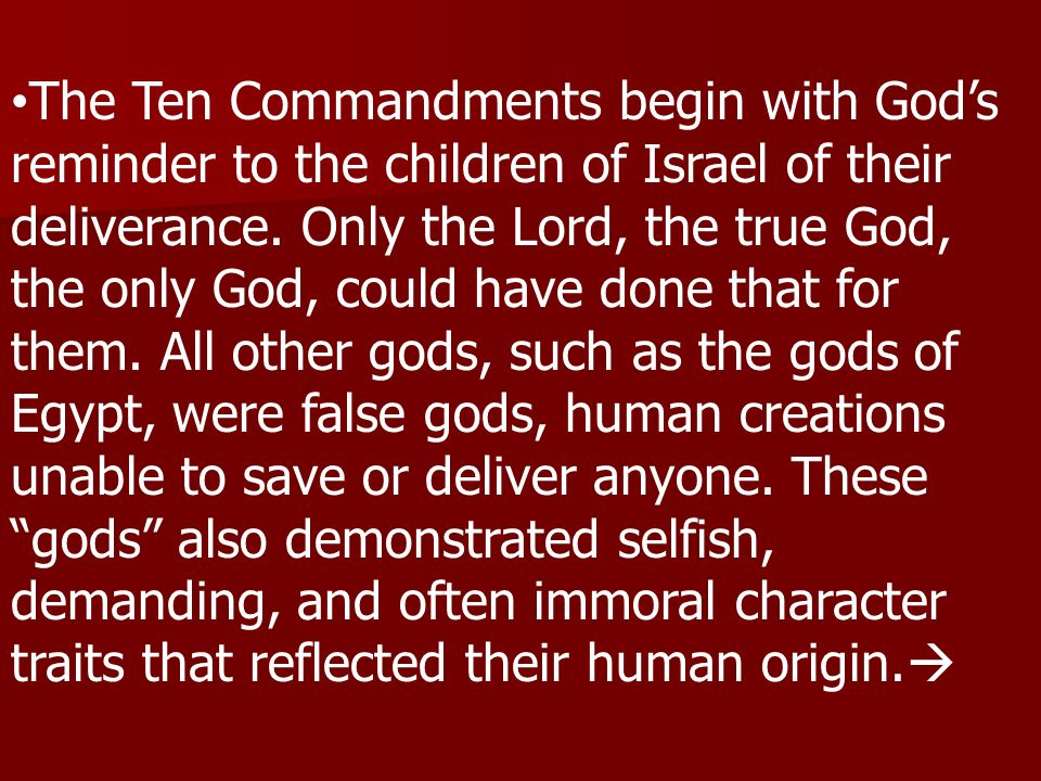 The Ten Commandments begin with Gods reminder to the children of Israel of their deliverance. Only the Lord, the true God, the only God, could have do