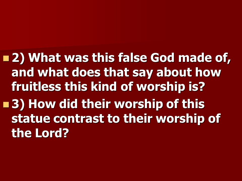 2) What was this false God made of, and what does that say about how fruitless this kind of worship is? 2) What was this false God made of, and what d